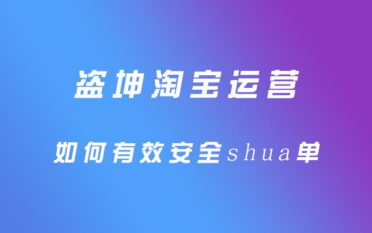 盗坤淘宝运营如何有效安全shua单