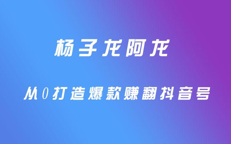 杨子龙阿龙从0打造爆款赚翻抖音号