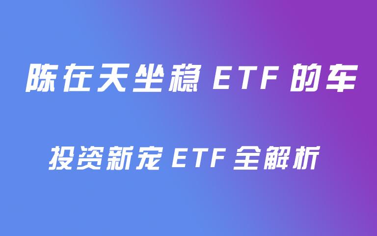 陈在天从稳ETF的车:投资新宠ETF全解析